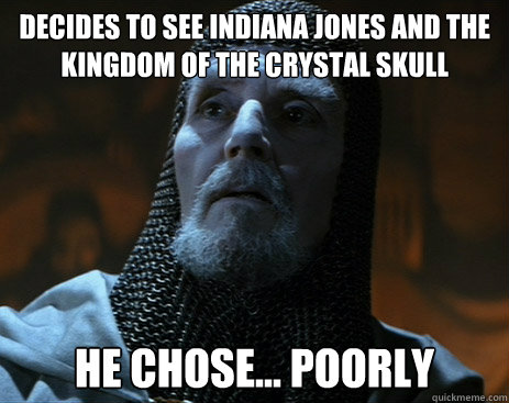 Decides to see Indiana Jones and the kingdom of the crystal skull he chose... poorly