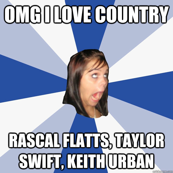 omg i love country rascal flatts, taylor swift, keith urban - omg i love country rascal flatts, taylor swift, keith urban  Annoying Facebook Girl