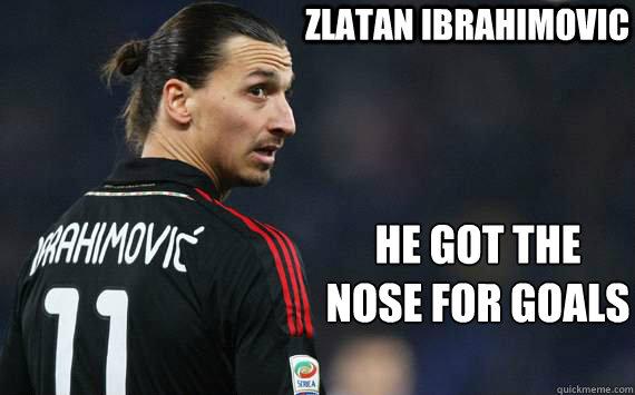 Zlatan Ibrahimovic he got the nose for goals  ibranose