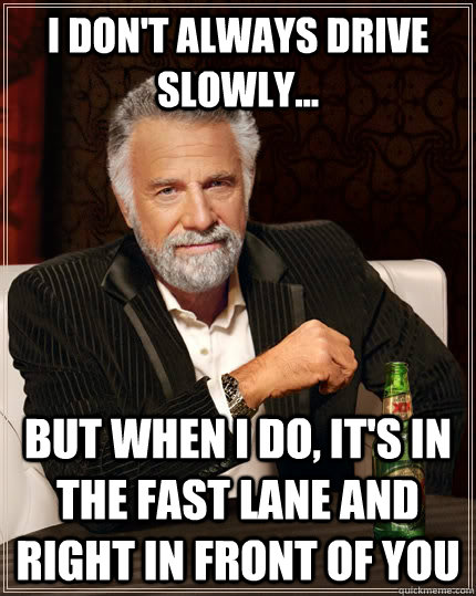 I don't always drive slowly... but when i do, it's in the fast lane and right in front of you - I don't always drive slowly... but when i do, it's in the fast lane and right in front of you  The Most Interesting Man In The World