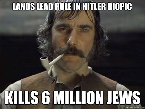 Lands lead role in hitler biopic  kills 6 million jews  Overly committed Daniel Day Lewis