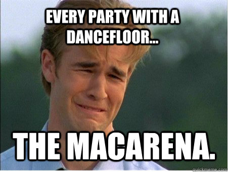 Every party with a dancefloor... The Macarena.  - Every party with a dancefloor... The Macarena.   1990s Problems