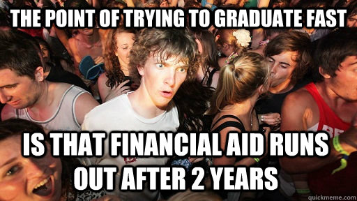 the point of trying to graduate fast is that financial aid runs out after 2 years - the point of trying to graduate fast is that financial aid runs out after 2 years  Sudden Clarity Clarence