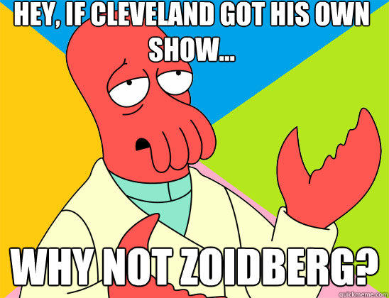 Hey, if Cleveland got his own show... why not zoidberg? - Hey, if Cleveland got his own show... why not zoidberg?  Misc