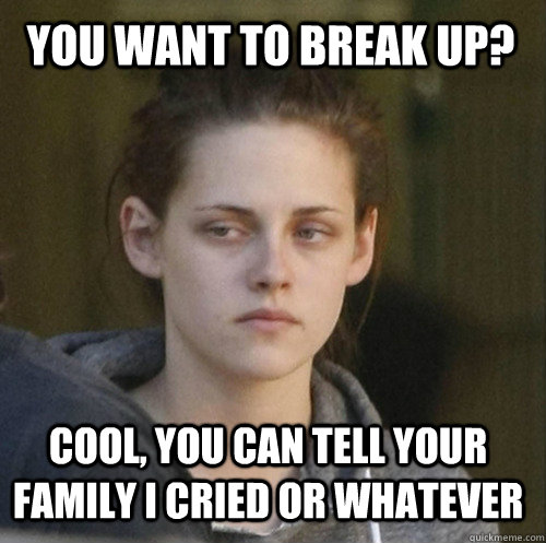 you want to break up? cool, you can tell your family i cried or whatever - you want to break up? cool, you can tell your family i cried or whatever  Underly Attached Girlfriend