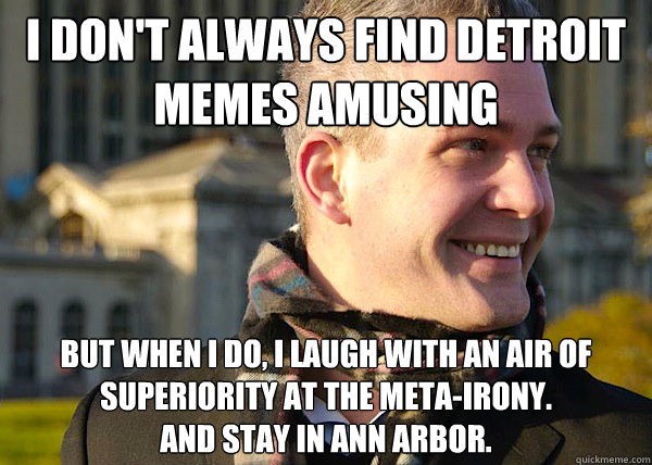 I don't Always Find Detroit MemES AMusing but when i do, i laugh with an air of superiority at the meta-irony.  and stay in Ann Arbor. - I don't Always Find Detroit MemES AMusing but when i do, i laugh with an air of superiority at the meta-irony.  and stay in Ann Arbor.  White Entrepreneurial Guy