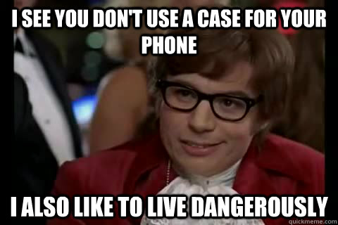I see you don't use a case for your phone I also like to live dangerously