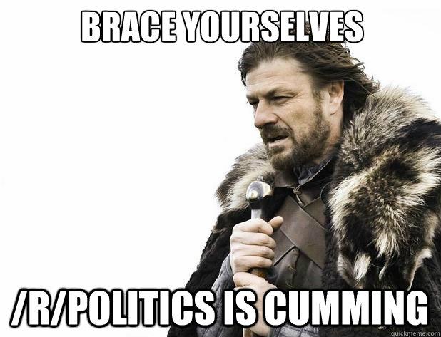 Brace yourselves /r/Politics is cumming - Brace yourselves /r/Politics is cumming  Misc