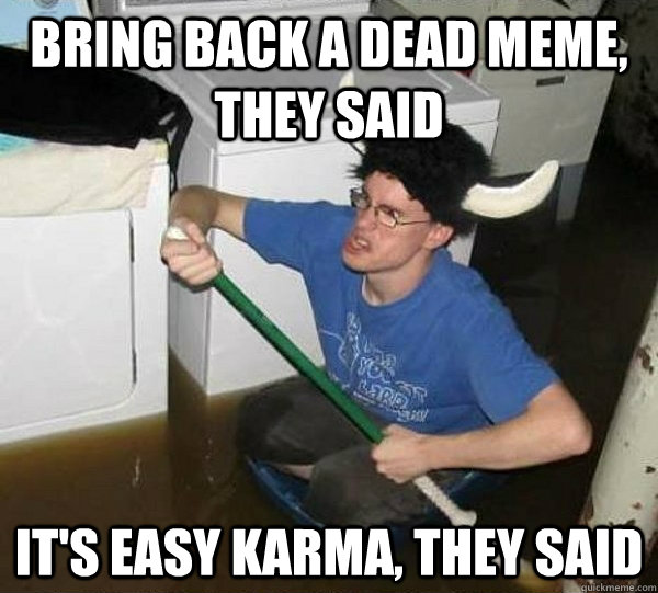 Bring back a dead meme, they said It's easy karma, they said - Bring back a dead meme, they said It's easy karma, they said  They said