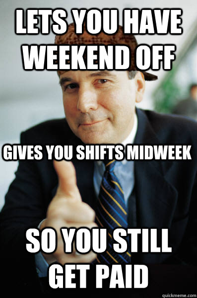 Lets you have weekend off So you still get paid gives you shifts midweek - Lets you have weekend off So you still get paid gives you shifts midweek  Scumbag Good Guy Boss