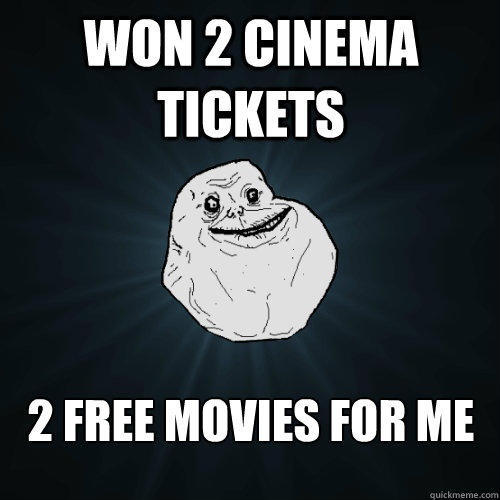 Won 2 cinema tickets 2 free movies for me - Won 2 cinema tickets 2 free movies for me  Forever Alone