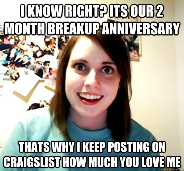 I KNOW RIGHT? ITS OUR 2 month BREAKUP ANNIVERSARY THATS WHY I KEEP POSTING ON CRAIGSLIST HOW MUCH YOU LOVE ME - I KNOW RIGHT? ITS OUR 2 month BREAKUP ANNIVERSARY THATS WHY I KEEP POSTING ON CRAIGSLIST HOW MUCH YOU LOVE ME  Misc