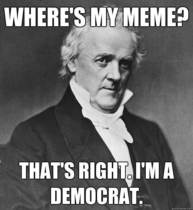 Where's my meme? That's right. I'm a Democrat. - Where's my meme? That's right. I'm a Democrat.  James Buchanan
