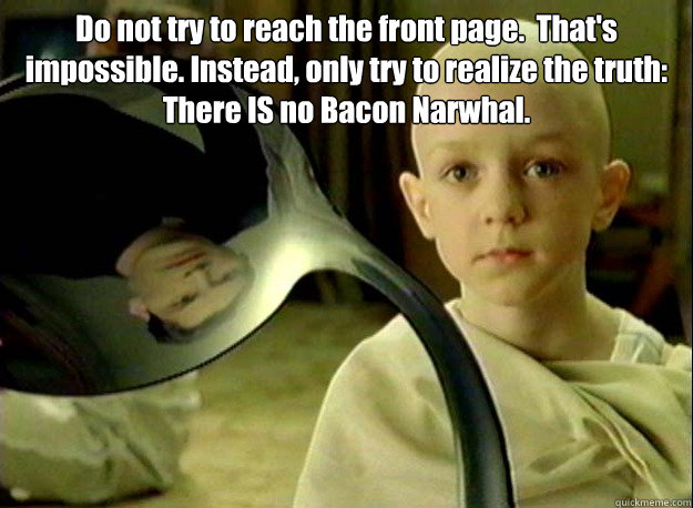 Do not try to reach the front page.  That's impossible. Instead, only try to realize the truth: There IS no Bacon Narwhal. - Do not try to reach the front page.  That's impossible. Instead, only try to realize the truth: There IS no Bacon Narwhal.  Matrix Kid
