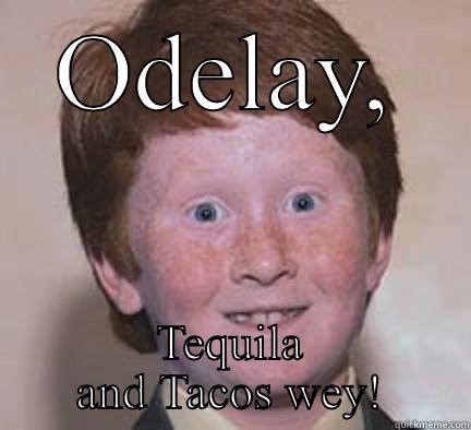 ODELAY, TEQUILA AND TACOS WEY! Over Confident Ginger