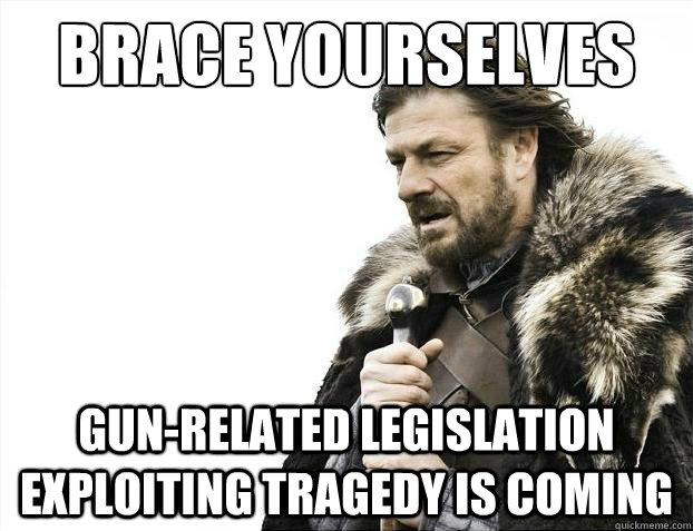 Brace yourselves Gun-related Legislation Exploiting Tragedy is coming