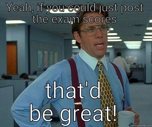 YEAH, IF YOU COULD JUST POST THE EXAM SCORES THAT'D BE GREAT! Office Space Lumbergh