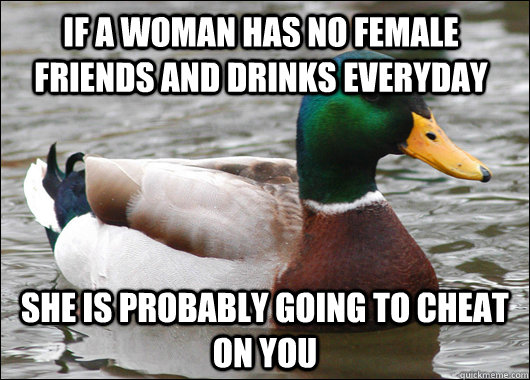 If a woman has no female friends and drinks everyday She is probably going to cheat on you - If a woman has no female friends and drinks everyday She is probably going to cheat on you  Actual Advice Mallard