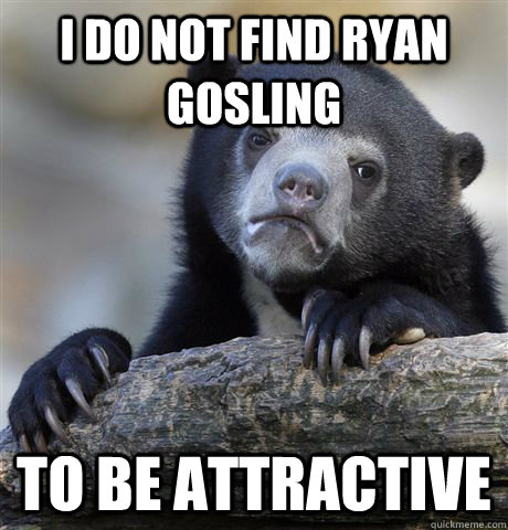 I do not find ryan gosling to be attractive  - I do not find ryan gosling to be attractive   Confession Bear