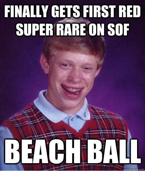 finally gets first red super rare on sof beach ball - finally gets first red super rare on sof beach ball  Bad Luck Brian