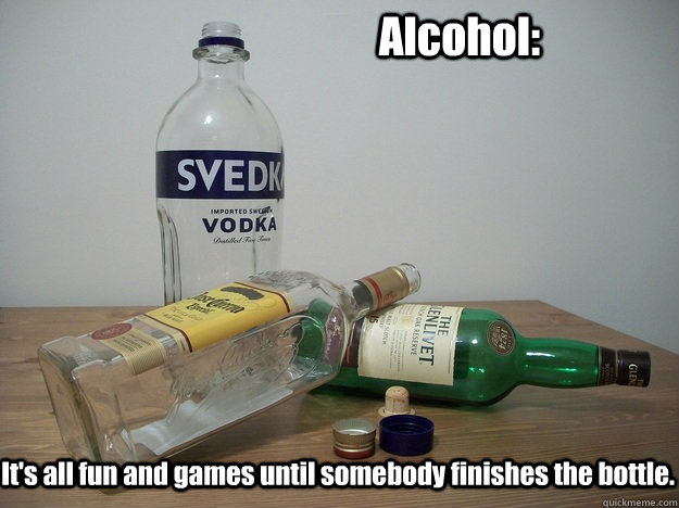 Alcohol: It's all fun and games until somebody finishes the bottle.