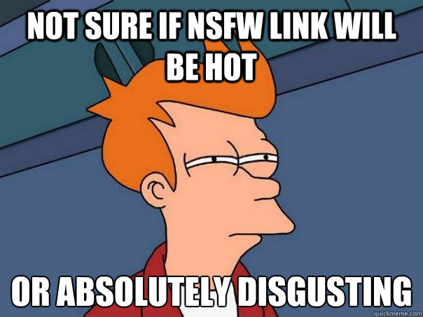 not sure if nsfw link will be hot or absolutely disgusting - not sure if nsfw link will be hot or absolutely disgusting  Futurama Fry