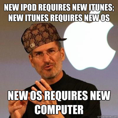 new ipod requires new itunes; new itunes requires new OS new OS requires new computer  Scumbag Steve Jobs