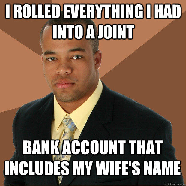 i rolled everything i had into a joint bank account that includes my wife's name - i rolled everything i had into a joint bank account that includes my wife's name  Successful Black Man