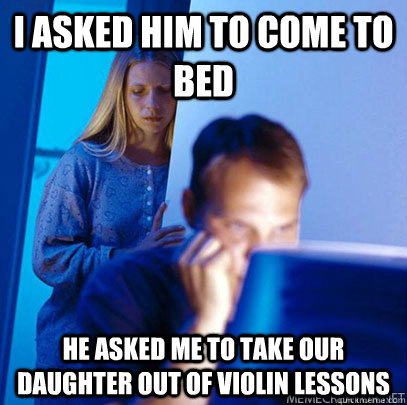 I asked him to come to bed He asked me to take our daughter out of violin lessons