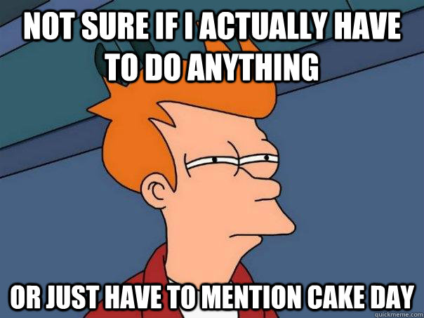 Not sure if i actually have to do anything Or just have to mention cake day - Not sure if i actually have to do anything Or just have to mention cake day  Futurama Fry