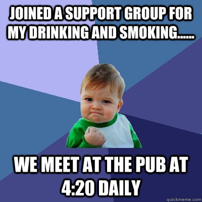 Joined a support group for my drinking and smoking...... We meet at the pub at 4:20 daily - Joined a support group for my drinking and smoking...... We meet at the pub at 4:20 daily  Success Kid