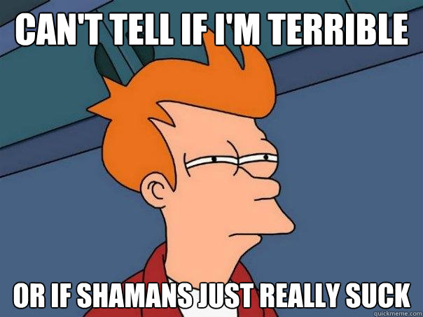 Can't tell if I'm terrible Or if Shamans just really suck - Can't tell if I'm terrible Or if Shamans just really suck  Futurama Fry