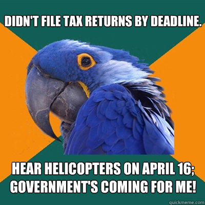 Didn't file tax returns by deadline. Hear helicopters on April 16; government's coming for me! - Didn't file tax returns by deadline. Hear helicopters on April 16; government's coming for me!  Paranoid Parrot