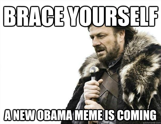 brace yourself A new obama meme is coming - brace yourself A new obama meme is coming  BRACEYOSELVES