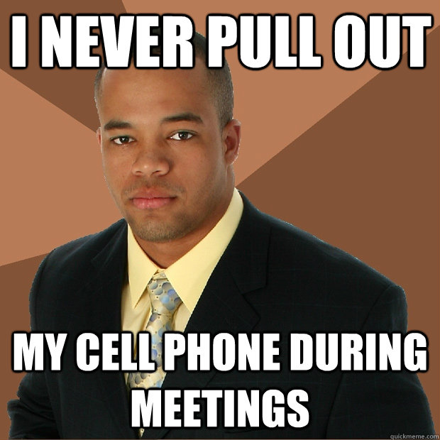 I never pull out my cell phone during meetings - I never pull out my cell phone during meetings  Successful Black Man