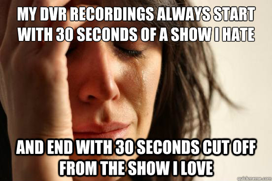 My dvr recordings always start with 30 seconds of a show I hate and end with 30 seconds cut off from the show i love - My dvr recordings always start with 30 seconds of a show I hate and end with 30 seconds cut off from the show i love  First World Problems