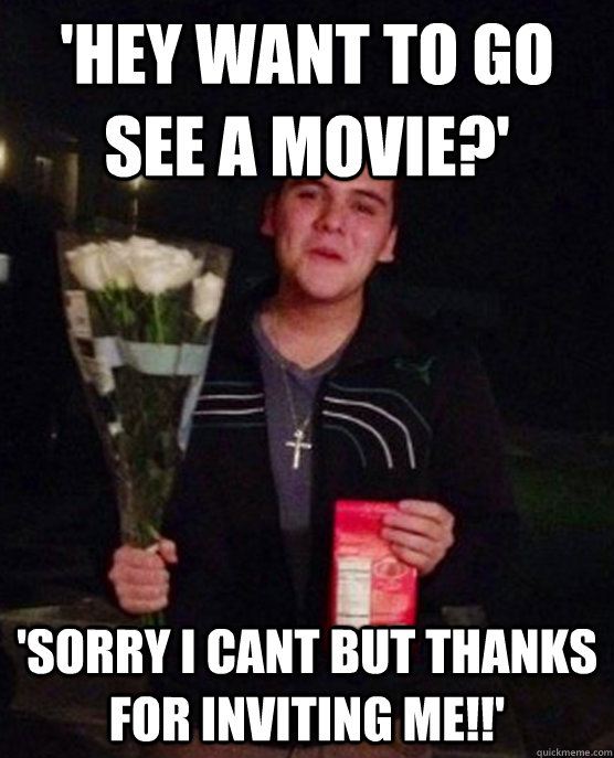 'hey want to go see a movie?' 'sorry i cant but thanks for inviting me!!'  Friendzone
