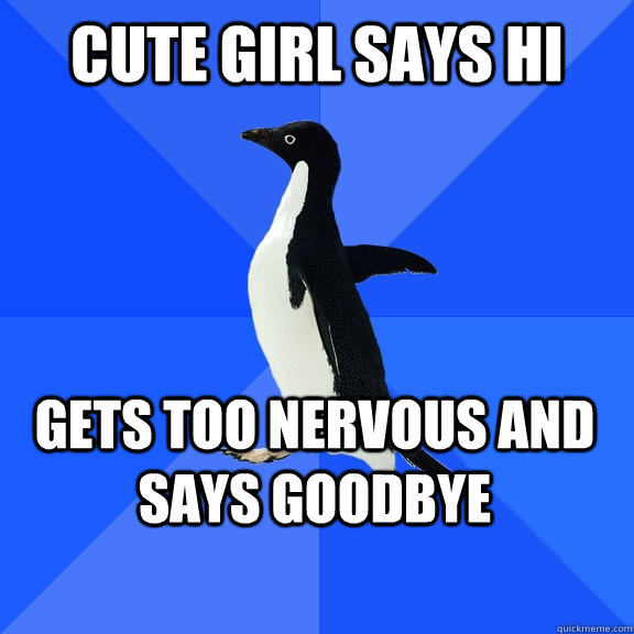 Cute girl says hi  gets too nervous and says goodbye   - Cute girl says hi  gets too nervous and says goodbye    Socially Awkward Penguin