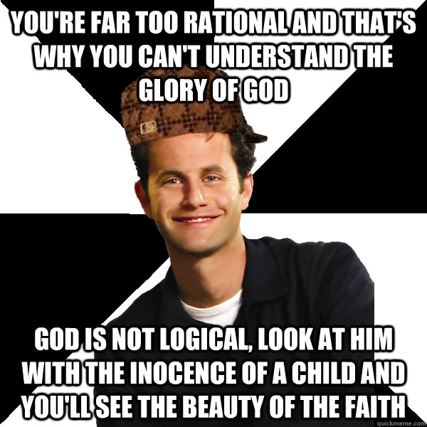 You're far too rational and that's why you can't understand the glory of God God is not logical, look at him with the inocence of a child and you'll see the beauty of the faith - You're far too rational and that's why you can't understand the glory of God God is not logical, look at him with the inocence of a child and you'll see the beauty of the faith  Scumbag Christian
