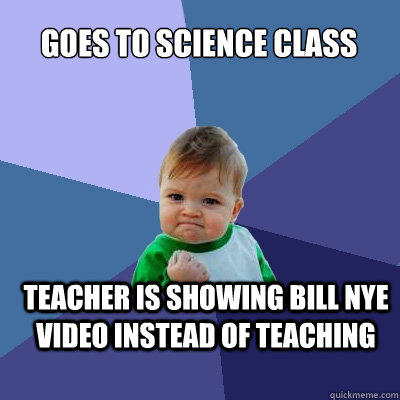 Goes to science class Teacher is showing bill nye video instead of teaching - Goes to science class Teacher is showing bill nye video instead of teaching  Success Kid