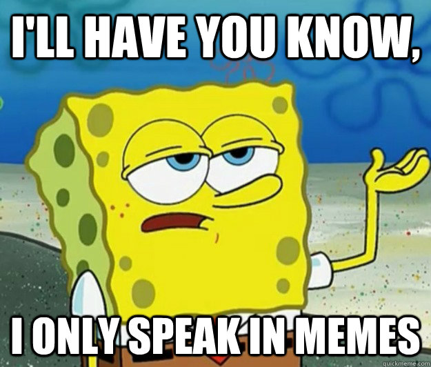 I'll have you know, I only speak in memes - I'll have you know, I only speak in memes  Tough Spongebob