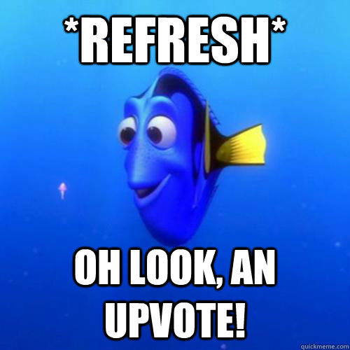*Refresh* oh look, an upvote! - *Refresh* oh look, an upvote!  dory