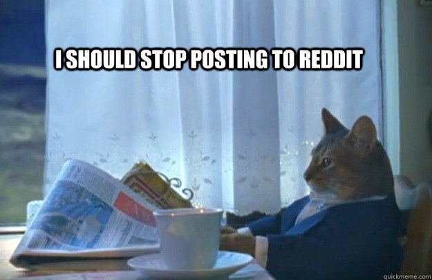 I SHOULD STOP POSTING TO REDDIT - I SHOULD STOP POSTING TO REDDIT  Sophisticated Cat