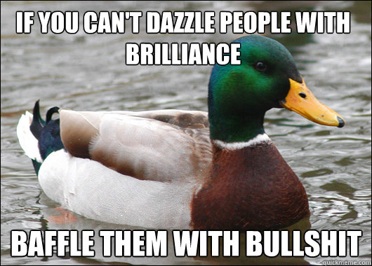If you can't dazzle people with brilliance baffle them with bullshit - If you can't dazzle people with brilliance baffle them with bullshit  Actual Advice Mallard