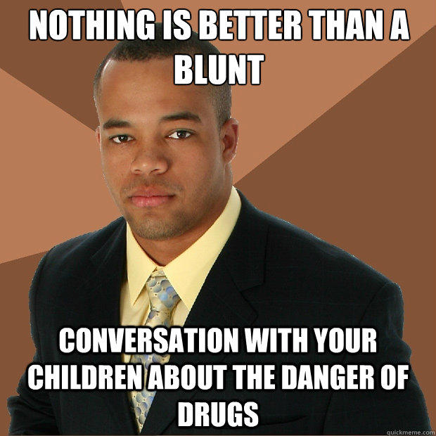 Nothing is better than a blunt conversation with your children about the danger of drugs - Nothing is better than a blunt conversation with your children about the danger of drugs  Successful Black Man