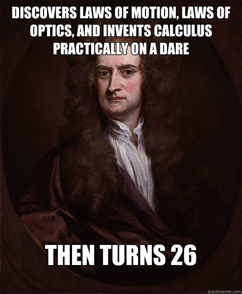 Discovers laws of motion, laws of optics, and invents calculus practically on a dare Then turns 26 - Discovers laws of motion, laws of optics, and invents calculus practically on a dare Then turns 26  Isaac Newton