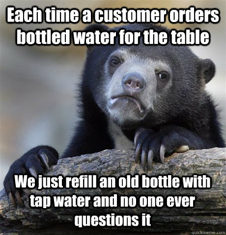 Each time a customer orders bottled water for the table We just refill an old bottle with tap water and no one ever questions it - Each time a customer orders bottled water for the table We just refill an old bottle with tap water and no one ever questions it  Confession Bear