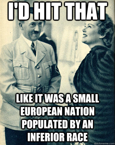 i'd hit that like it was a small european nation populated by an inferior race  Hitler