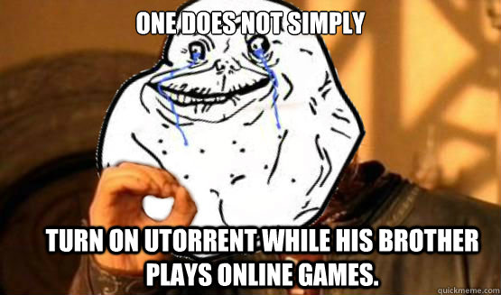 One does not simply Turn ON uTorrent while his brother plays online games.