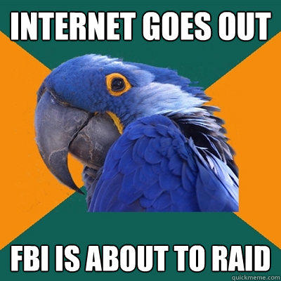internet goes out fbi is about to raid - internet goes out fbi is about to raid  Paranoid Parrot